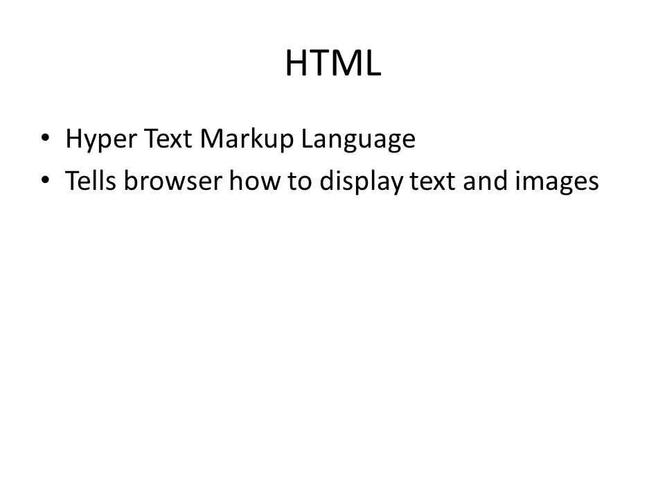 HTML Hyper Text Markup Language Tells browser how to display text and images