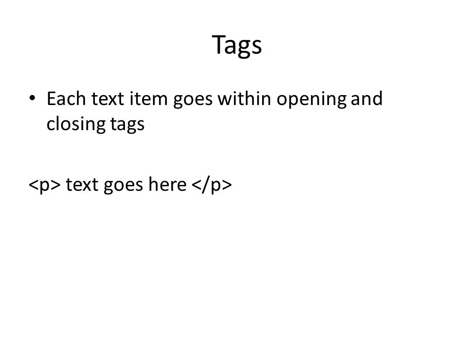 Tags Each text item goes within opening and closing tags text goes here