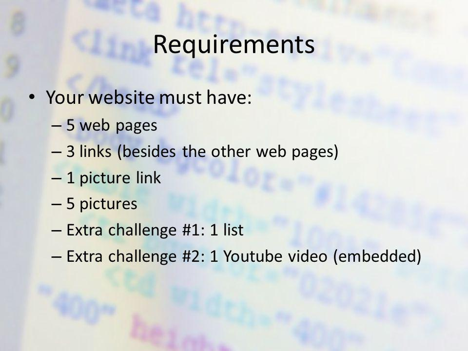 Requirements Your website must have: – 5 web pages – 3 links (besides the other web pages) – 1 picture link – 5 pictures – Extra challenge #1: 1 list – Extra challenge #2: 1 Youtube video (embedded)