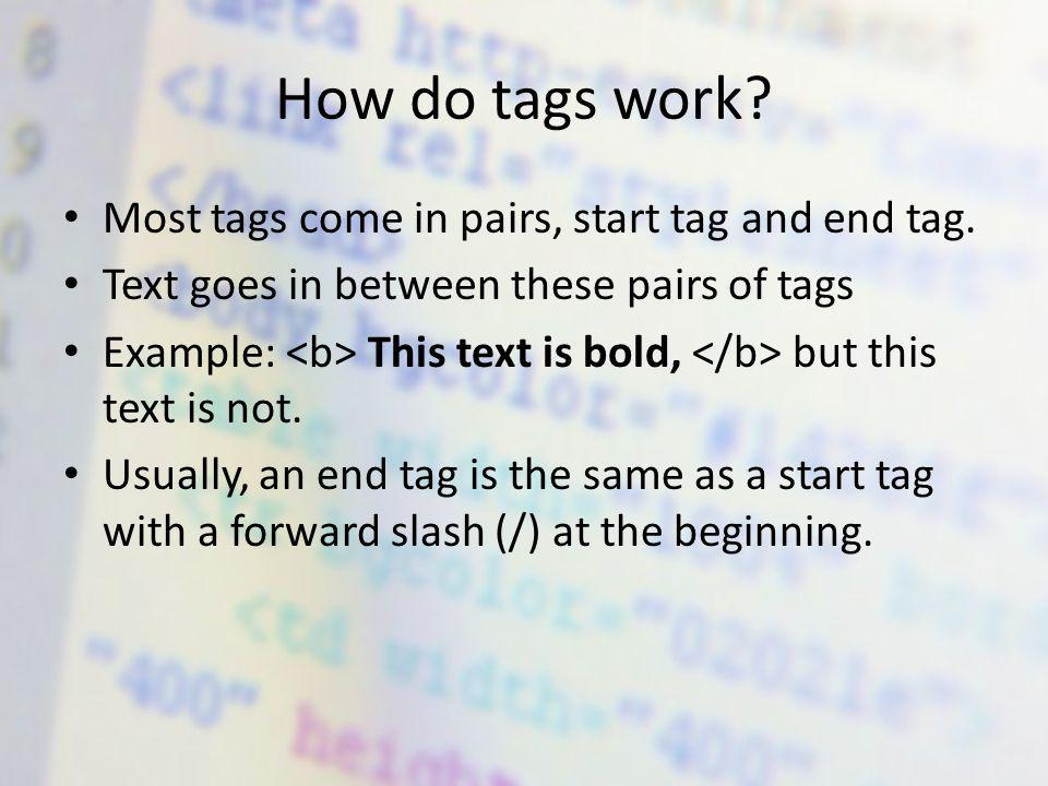 How do tags work. Most tags come in pairs, start tag and end tag.