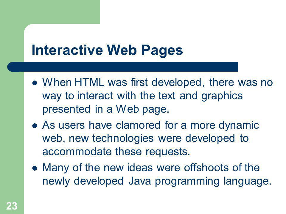 23 Interactive Web Pages When HTML was first developed, there was no way to interact with the text and graphics presented in a Web page.