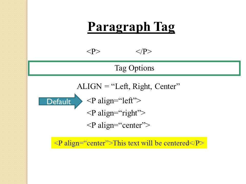 Tag Options Paragraph Tag ALIGN = Left, Right, Center Default This text will be centered