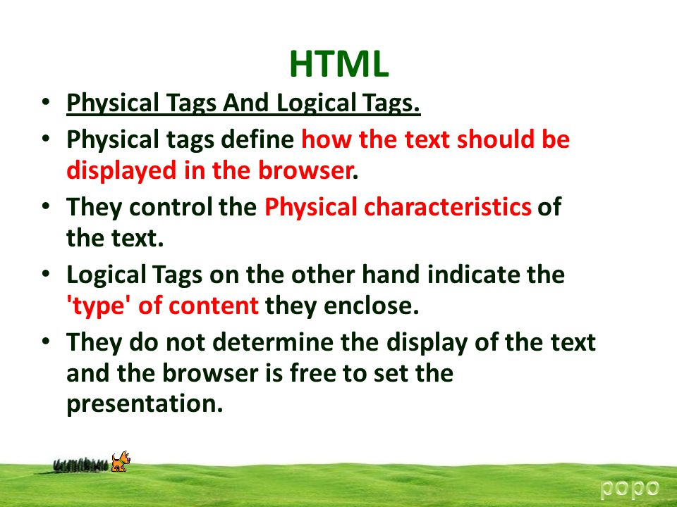 HTML Physical Tags And Logical Tags. Physical tags define how the text should be displayed in the browser. They control the Physical characteristics o