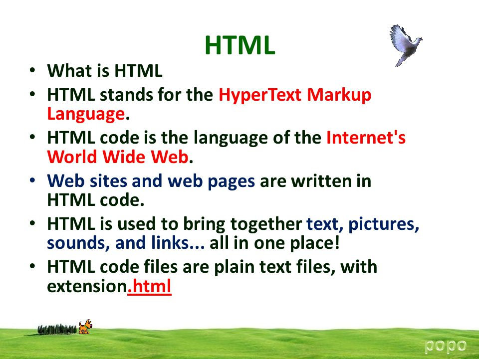 What is HTML HTML stands for the HyperText Markup Language. HTML code is the language of the Internet's World Wide Web. Web sites and web pages are wr