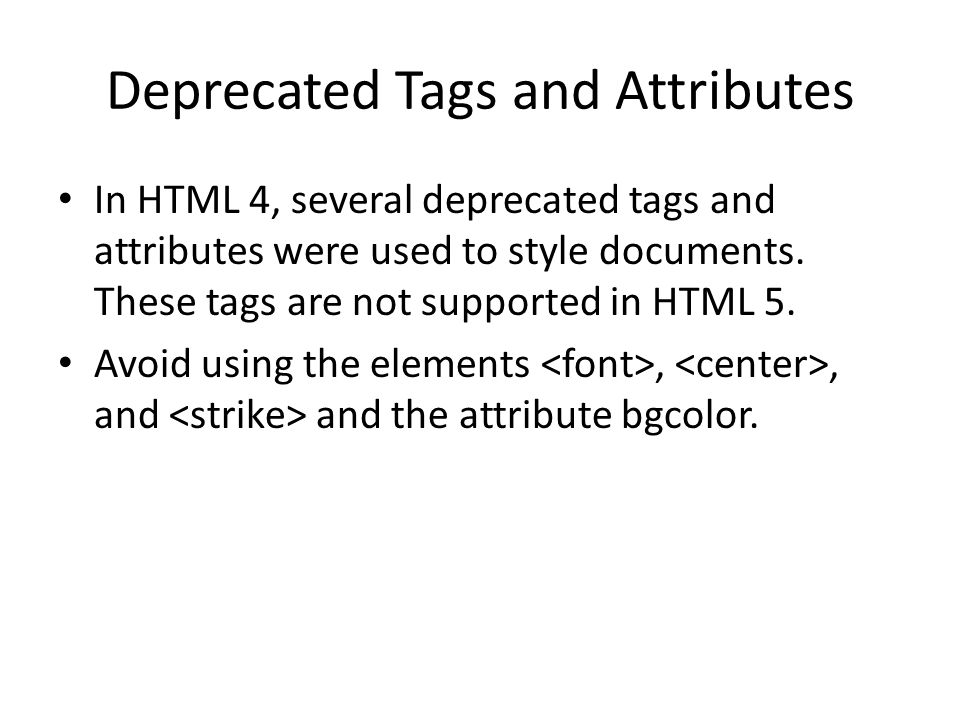 Deprecated Tags and Attributes In HTML 4, several deprecated tags and attributes were used to style documents.