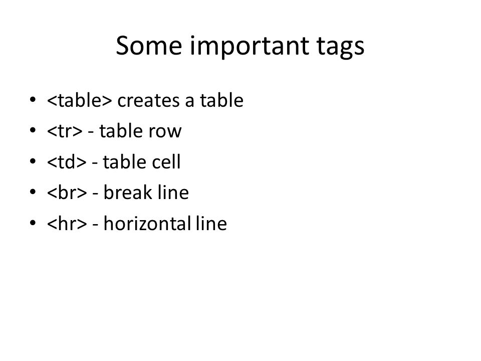 Some important tags creates a table - table row - table cell - break line - horizontal line