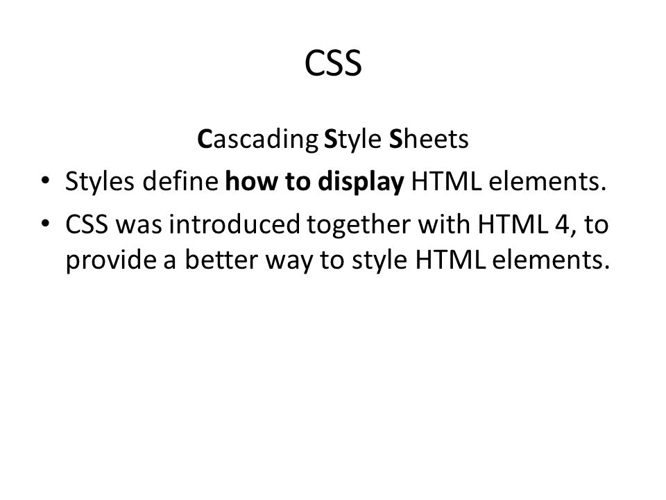 CSS Cascading Style Sheets Styles define how to display HTML elements. CSS was introduced together with HTML 4, to provide a better way to style HTML