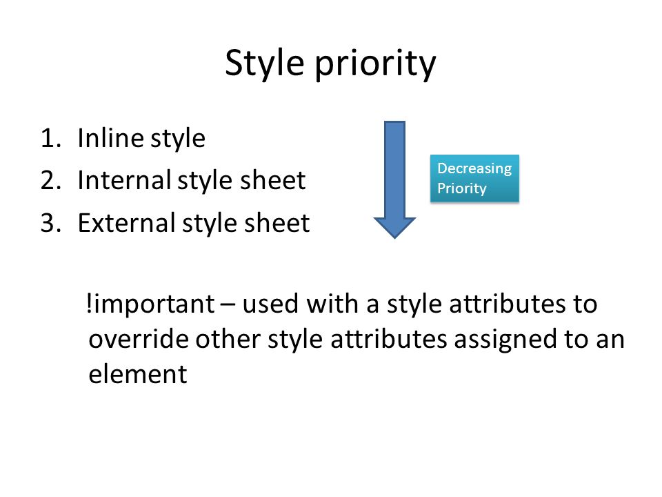 Style priority 1.Inline style 2.Internal style sheet 3.External style sheet Decreasing Priority !important – used with a style attributes to override other style attributes assigned to an element