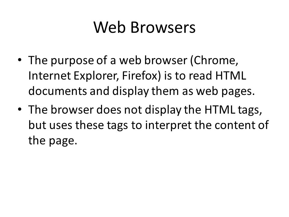 Web Browsers The purpose of a web browser (Chrome, Internet Explorer, Firefox) is to read HTML documents and display them as web pages.