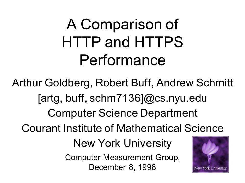 A Comparison of HTTP and HTTPS Performance Arthur Goldberg, Robert Buff, Andrew Schmitt [artg, buff, schm7136]@cs.nyu.edu Computer Science Department Courant Institute of Mathematical Science New York University Computer Measurement Group, December 8, 1998