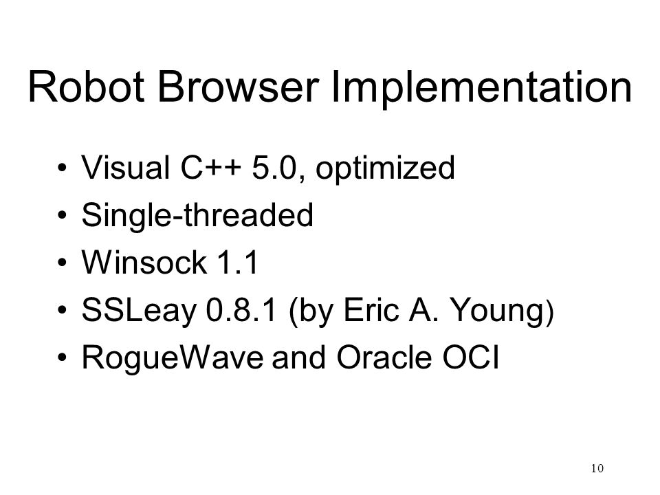 10 Robot Browser Implementation Visual C++ 5.0, optimized Single-threaded Winsock 1.1 SSLeay 0.8.1 (by Eric A.