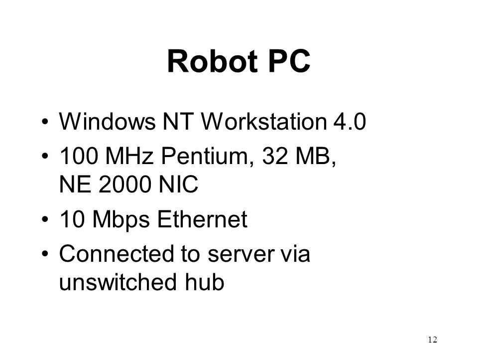 12 Robot PC Windows NT Workstation 4.0 100 MHz Pentium, 32 MB, NE 2000 NIC 10 Mbps Ethernet Connected to server via unswitched hub