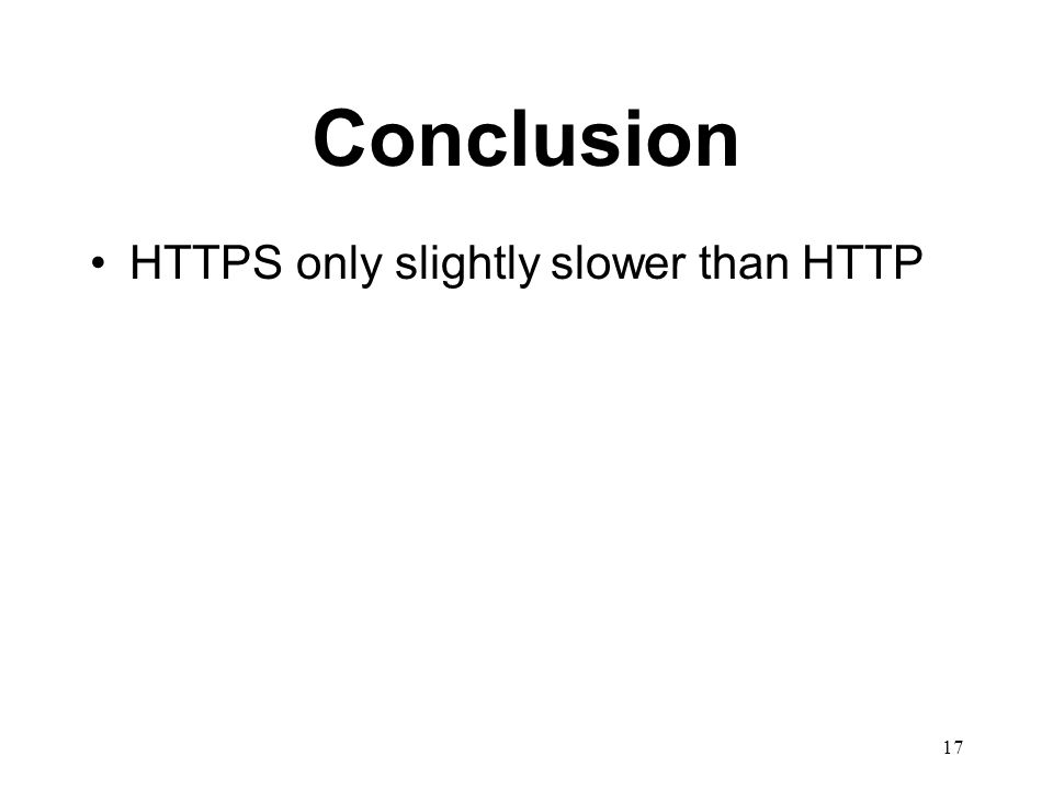 17 Conclusion HTTPS only slightly slower than HTTP
