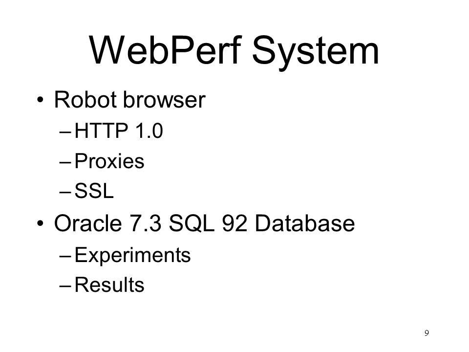 9 WebPerf System Robot browser –HTTP 1.0 –Proxies –SSL Oracle 7.3 SQL 92 Database –Experiments –Results
