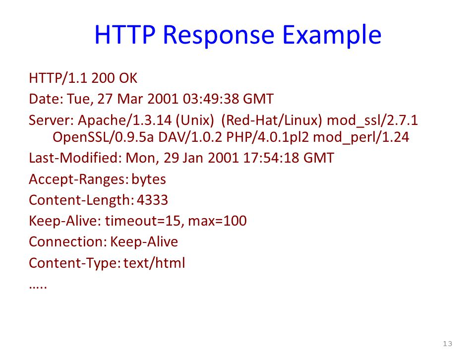 HTTP Response Example HTTP/1.1 200 OK Date: Tue, 27 Mar 2001 03:49:38 GMT Server: Apache/1.3.14 (Unix) (Red-Hat/Linux) mod_ssl/2.7.1 OpenSSL/0.9.5a DAV/1.0.2 PHP/4.0.1pl2 mod_perl/1.24 Last-Modified: Mon, 29 Jan 2001 17:54:18 GMT Accept-Ranges: bytes Content-Length: 4333 Keep-Alive: timeout=15, max=100 Connection: Keep-Alive Content-Type: text/html …..