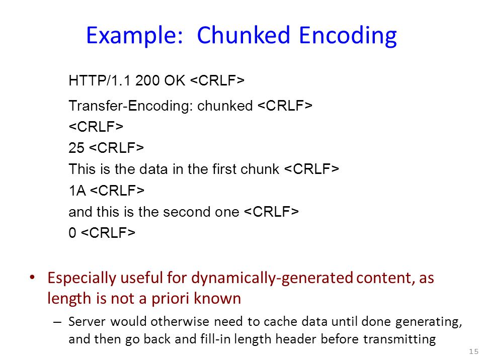 Example: Chunked Encoding HTTP/1.1 200 OK Transfer-Encoding: chunked 25 This is the data in the first chunk 1A and this is the second one 0 Especially useful for dynamically-generated content, as length is not a priori known – Server would otherwise need to cache data until done generating, and then go back and fill-in length header before transmitting 15