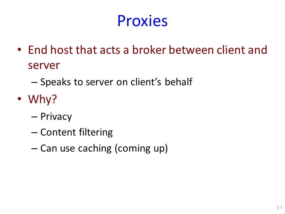 Proxies End host that acts a broker between client and server – Speaks to server on client's behalf Why.