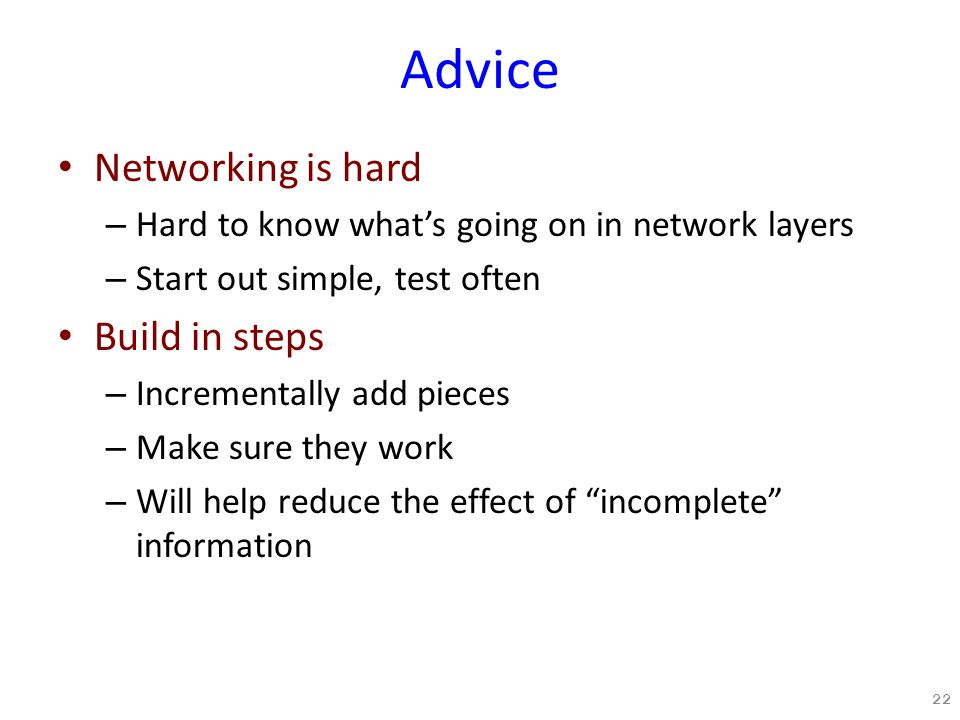 Advice Networking is hard – Hard to know what's going on in network layers – Start out simple, test often Build in steps – Incrementally add pieces – Make sure they work – Will help reduce the effect of incomplete information 22