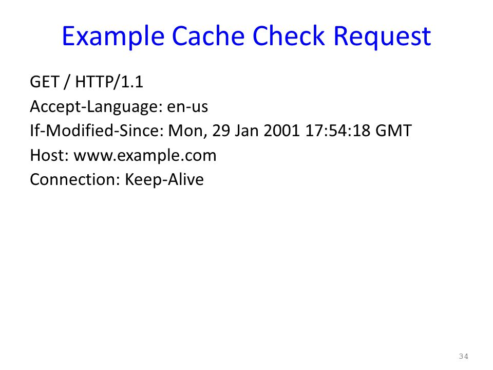 Example Cache Check Request GET / HTTP/1.1 Accept-Language: en-us If-Modified-Since: Mon, 29 Jan 2001 17:54:18 GMT Host: www.example.com Connection: Keep-Alive 34