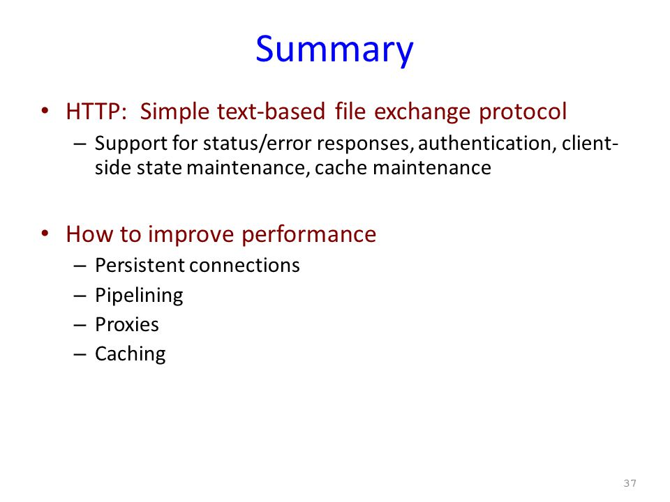 Summary HTTP: Simple text-based file exchange protocol – Support for status/error responses, authentication, client- side state maintenance, cache maintenance How to improve performance – Persistent connections – Pipelining – Proxies – Caching 37