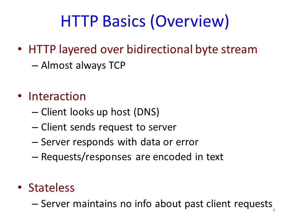 HTTP Basics (Overview) HTTP layered over bidirectional byte stream – Almost always TCP Interaction – Client looks up host (DNS) – Client sends request to server – Server responds with data or error – Requests/responses are encoded in text Stateless – Server maintains no info about past client requests 4