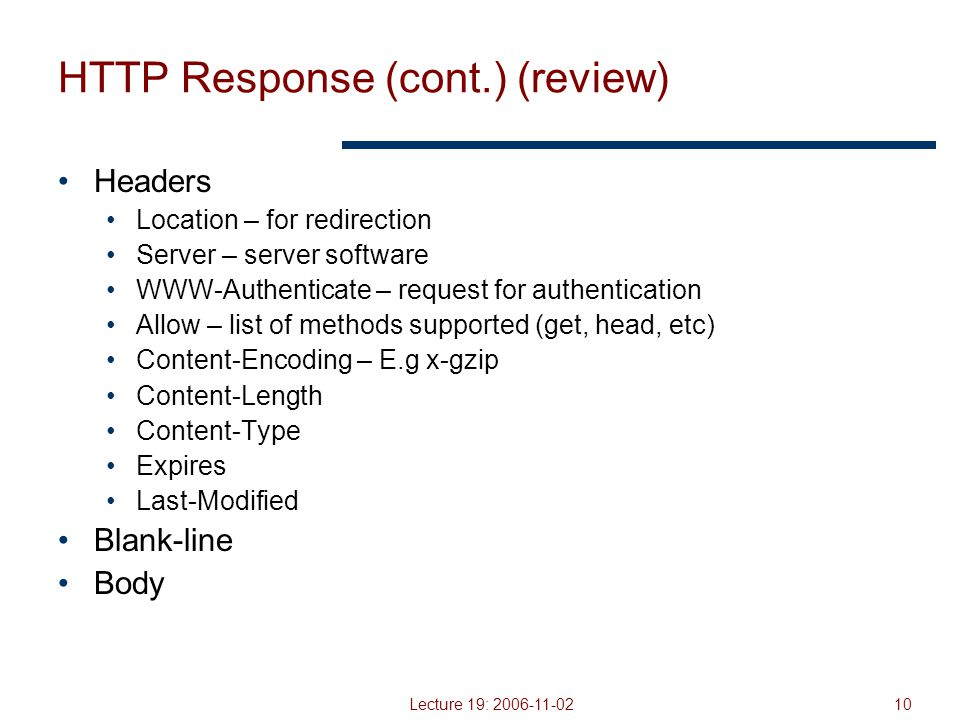 Lecture 19: 2006-11-0210 HTTP Response (cont.) (review) Headers Location – for redirection Server – server software WWW-Authenticate – request for authentication Allow – list of methods supported (get, head, etc) Content-Encoding – E.g x-gzip Content-Length Content-Type Expires Last-Modified Blank-line Body
