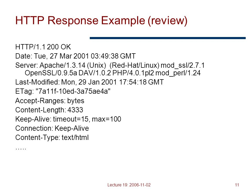 Lecture 19: 2006-11-0211 HTTP Response Example (review) HTTP/1.1 200 OK Date: Tue, 27 Mar 2001 03:49:38 GMT Server: Apache/1.3.14 (Unix) (Red-Hat/Linux) mod_ssl/2.7.1 OpenSSL/0.9.5a DAV/1.0.2 PHP/4.0.1pl2 mod_perl/1.24 Last-Modified: Mon, 29 Jan 2001 17:54:18 GMT ETag: 7a11f-10ed-3a75ae4a Accept-Ranges: bytes Content-Length: 4333 Keep-Alive: timeout=15, max=100 Connection: Keep-Alive Content-Type: text/html …..
