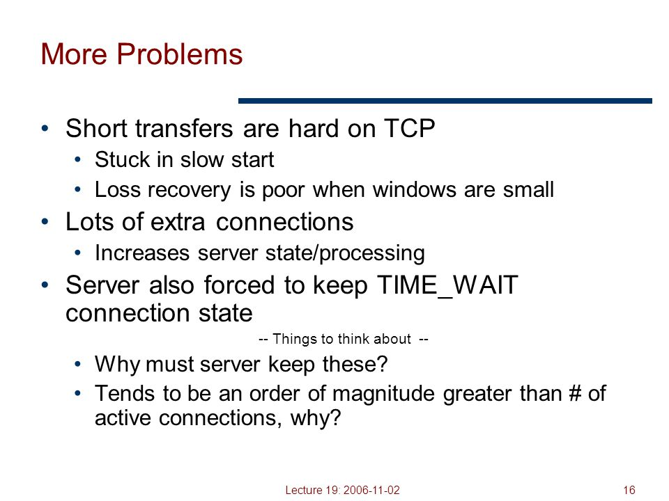 Lecture 19: 2006-11-0216 More Problems Short transfers are hard on TCP Stuck in slow start Loss recovery is poor when windows are small Lots of extra connections Increases server state/processing Server also forced to keep TIME_WAIT connection state -- Things to think about -- Why must server keep these.