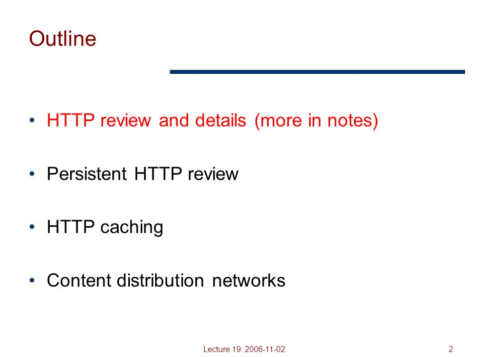 Lecture 19: 2006-11-023 HTTP Basics (Review) HTTP layered over bidirectional byte stream Almost always TCP Interaction Client sends request to server, followed by response from server to client Requests/responses are encoded in text Stateless Server maintains no information about past client requests