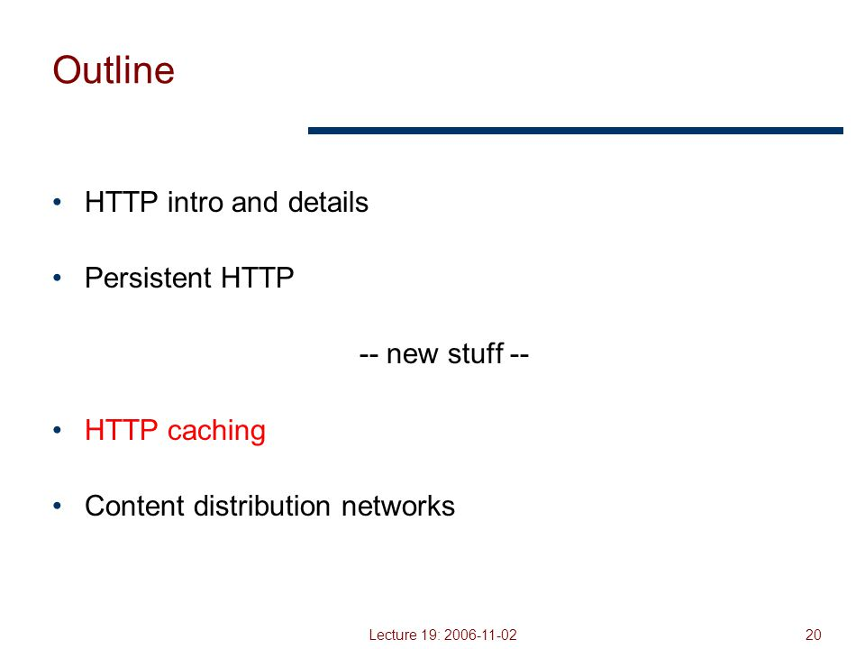Lecture 19: 2006-11-0220 Outline HTTP intro and details Persistent HTTP -- new stuff -- HTTP caching Content distribution networks