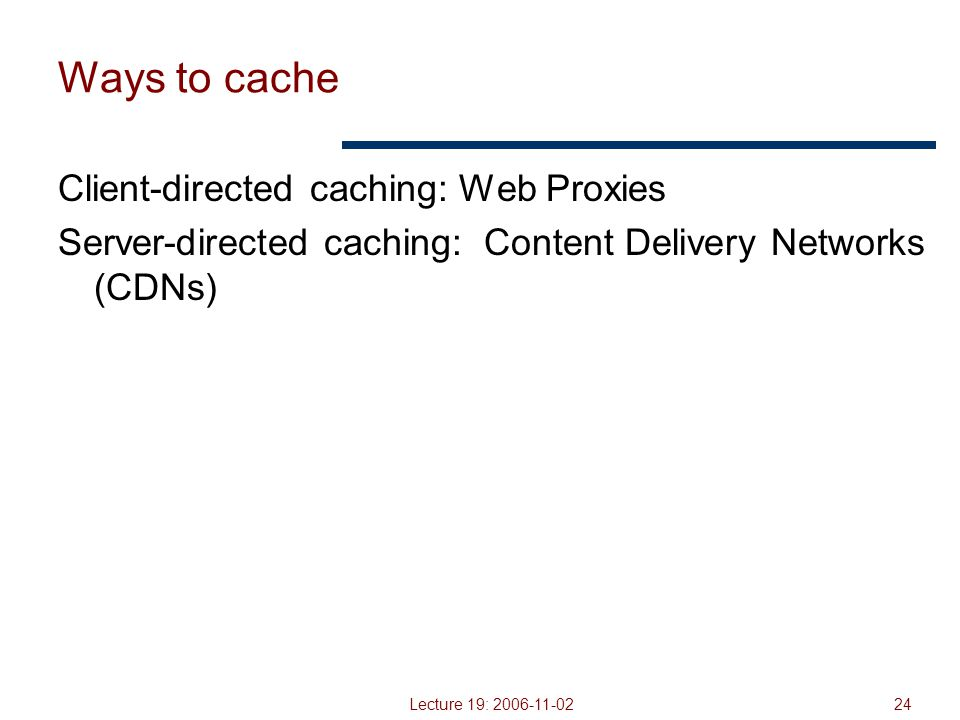 Lecture 19: 2006-11-0224 Ways to cache Client-directed caching: Web Proxies Server-directed caching: Content Delivery Networks (CDNs)