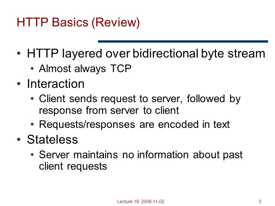 Lecture 19: 2006-11-0214 HTTP 0.9/1.0 (mostly review) One request/response per TCP connection Simple to implement Disadvantages Multiple connection setups  three-way handshake each time Several extra round trips added to transfer Multiple slow starts