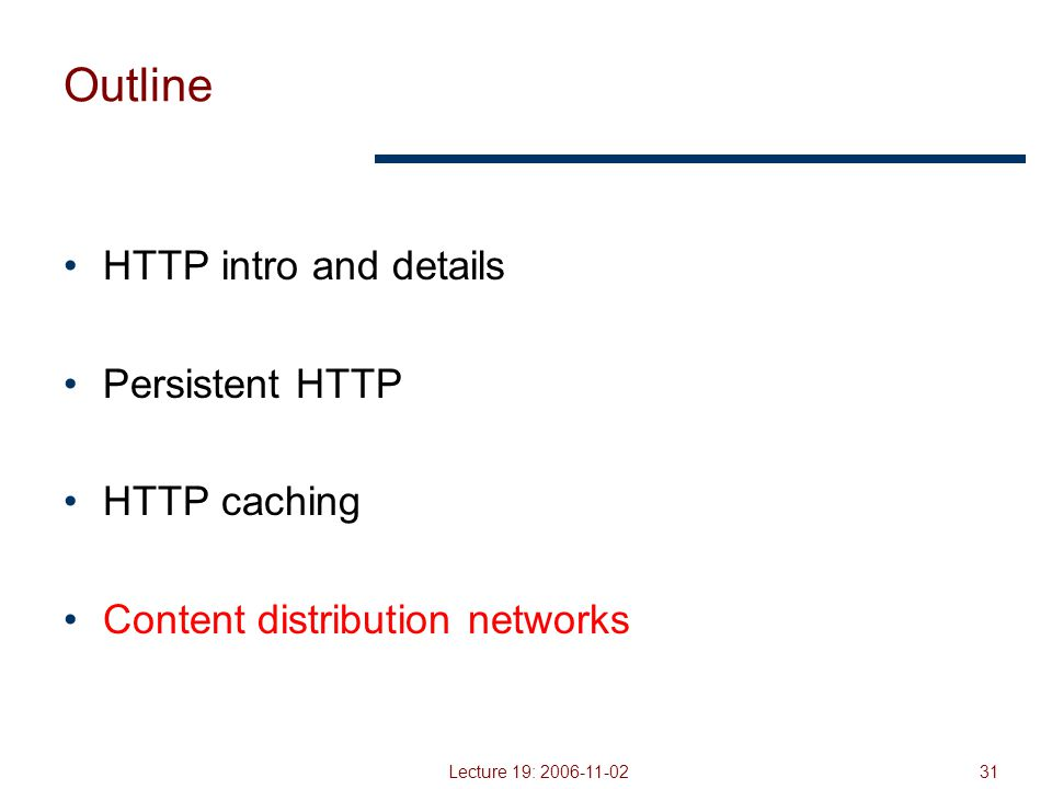 Lecture 19: 2006-11-0231 Outline HTTP intro and details Persistent HTTP HTTP caching Content distribution networks