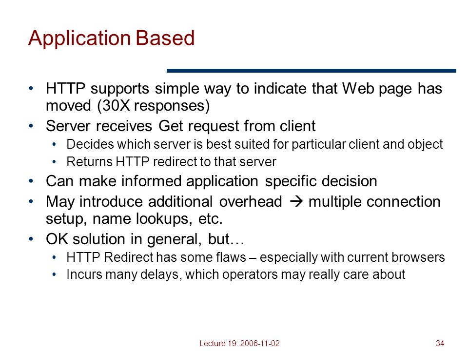 Lecture 19: 2006-11-0234 Application Based HTTP supports simple way to indicate that Web page has moved (30X responses) Server receives Get request from client Decides which server is best suited for particular client and object Returns HTTP redirect to that server Can make informed application specific decision May introduce additional overhead  multiple connection setup, name lookups, etc.