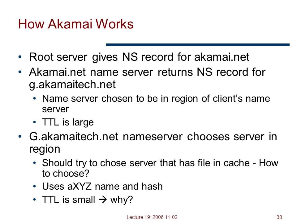 Lecture 19: 2006-11-0238 How Akamai Works Root server gives NS record for akamai.net Akamai.net name server returns NS record for g.akamaitech.net Name server chosen to be in region of client's name server TTL is large G.akamaitech.net nameserver chooses server in region Should try to chose server that has file in cache - How to choose.
