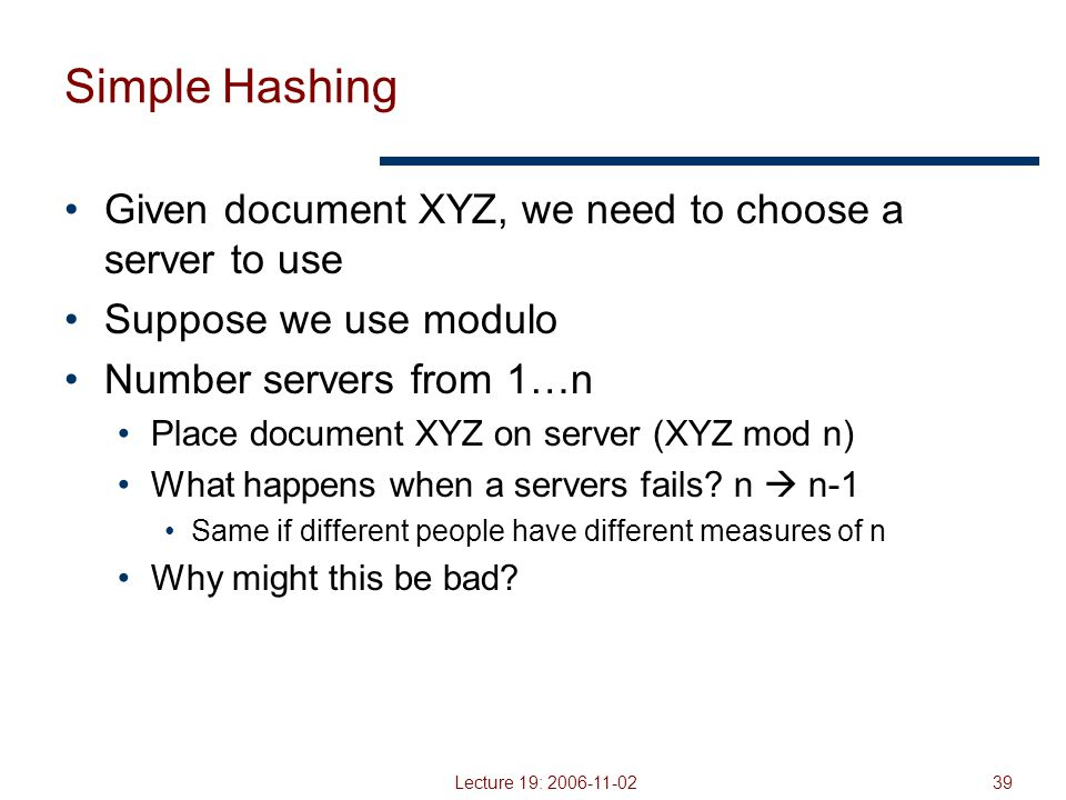 Lecture 19: 2006-11-0239 Simple Hashing Given document XYZ, we need to choose a server to use Suppose we use modulo Number servers from 1…n Place document XYZ on server (XYZ mod n) What happens when a servers fails.
