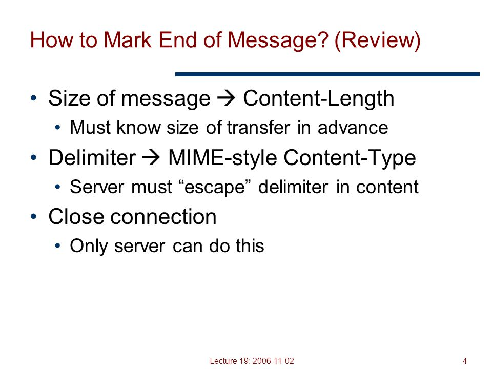 Lecture 19: 2006-11-025 HTTP Request (review) Request line Method GET – return URI HEAD – return headers only of GET response POST – send data to the server (forms, etc.) URL (relative) E.g., /index.html HTTP version