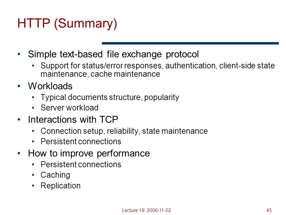 Lecture 19: 2006-11-0245 HTTP (Summary) Simple text-based file exchange protocol Support for status/error responses, authentication, client-side state maintenance, cache maintenance Workloads Typical documents structure, popularity Server workload Interactions with TCP Connection setup, reliability, state maintenance Persistent connections How to improve performance Persistent connections Caching Replication