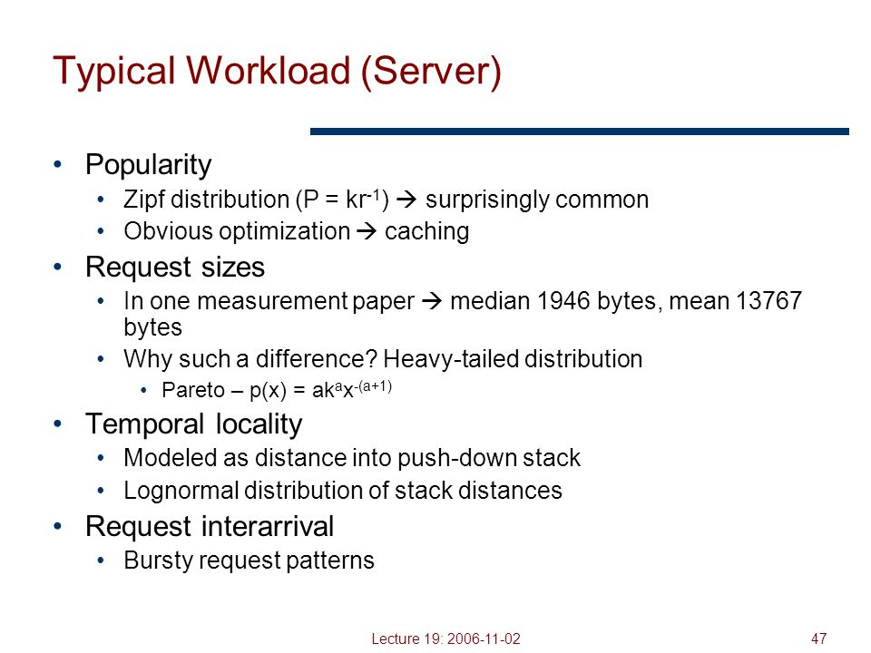 Lecture 19: 2006-11-0247 Typical Workload (Server) Popularity Zipf distribution (P = kr -1 )  surprisingly common Obvious optimization  caching Request sizes In one measurement paper  median 1946 bytes, mean 13767 bytes Why such a difference.