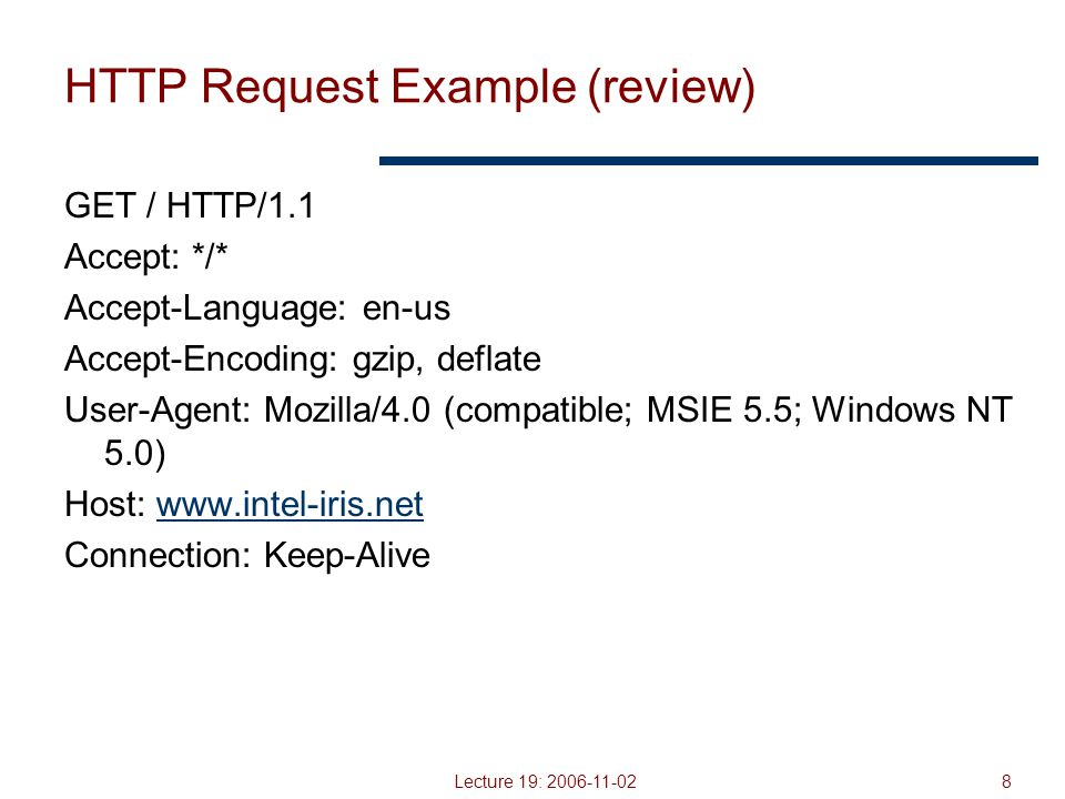 Lecture 19: 2006-11-029 HTTP Response (review) Status-line HTTP version 3 digit response code 1XX – informational 2XX – success 200 OK 3XX – redirection 301 Moved Permanently 303 Moved Temporarily 304 Not Modified 4XX – client error 404 Not Found 5XX – server error 505 HTTP Version Not Supported Reason phrase