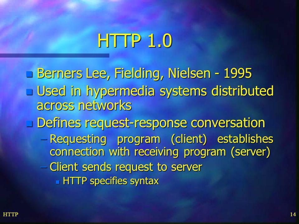 HTTP14 HTTP 1.0 n Berners Lee, Fielding, Nielsen - 1995 n Used in hypermedia systems distributed across networks n Defines request-response conversati
