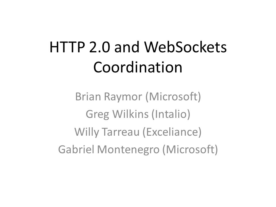 HTTP 2.0 and WebSockets Coordination Brian Raymor (Microsoft) Greg Wilkins (Intalio) Willy Tarreau (Exceliance) Gabriel Montenegro (Microsoft)