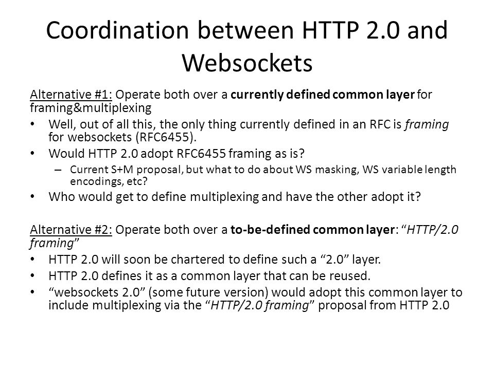 Coordination between HTTP 2.0 and Websockets Alternative #1: Operate both over a currently defined common layer for framing&multiplexing Well, out of all this, the only thing currently defined in an RFC is framing for websockets (RFC6455).