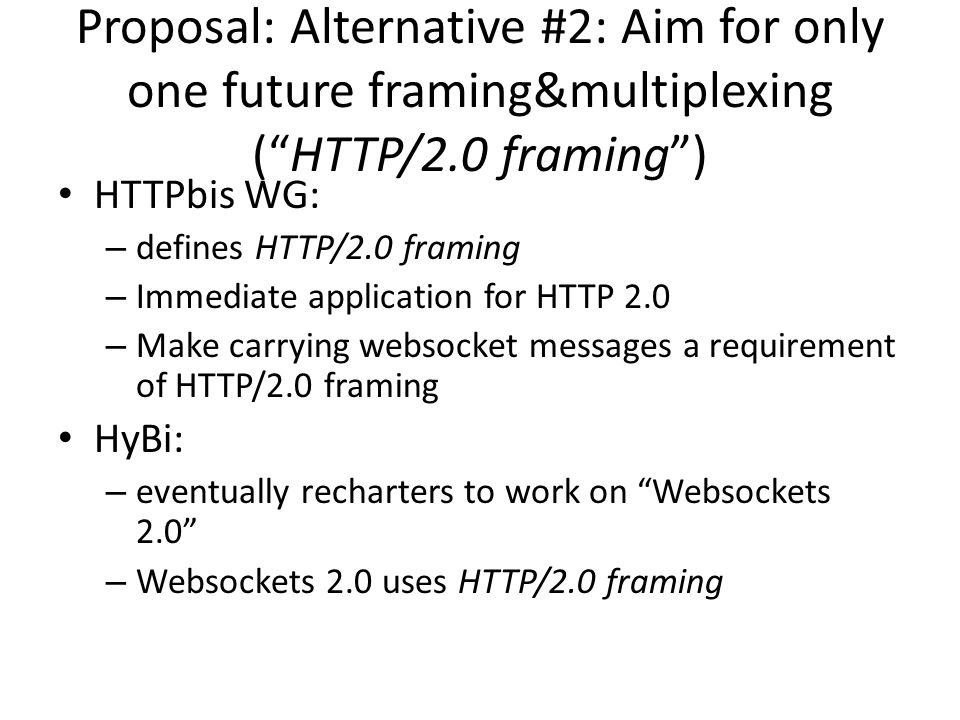 Proposal: Alternative #2: Aim for only one future framing&multiplexing ( HTTP/2.0 framing ) HTTPbis WG: – defines HTTP/2.0 framing – Immediate application for HTTP 2.0 – Make carrying websocket messages a requirement of HTTP/2.0 framing HyBi: – eventually recharters to work on Websockets 2.0 – Websockets 2.0 uses HTTP/2.0 framing