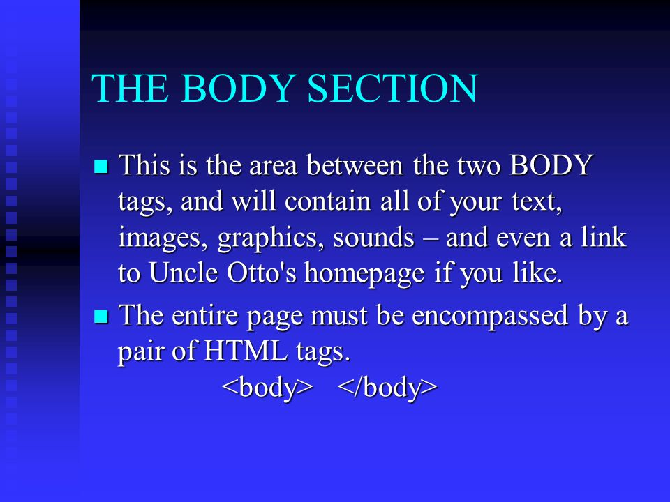 THE BODY SECTION This is the area between the two BODY tags, and will contain all of your text, images, graphics, sounds – and even a link to Uncle Ot