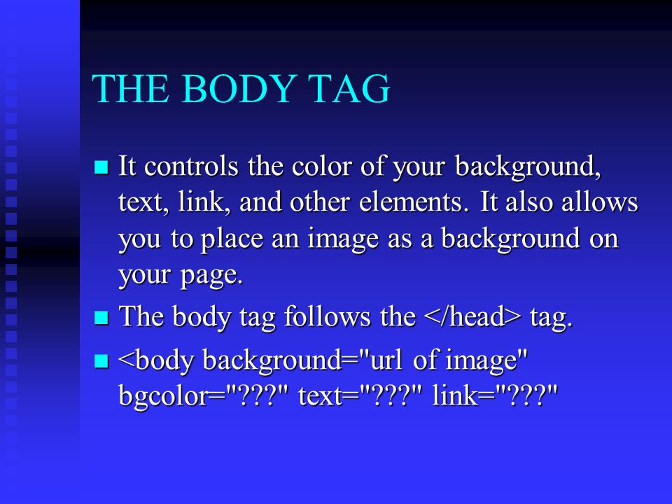 THE BODY TAG It controls the color of your background, text, link, and other elements. It also allows you to place an image as a background on your pa