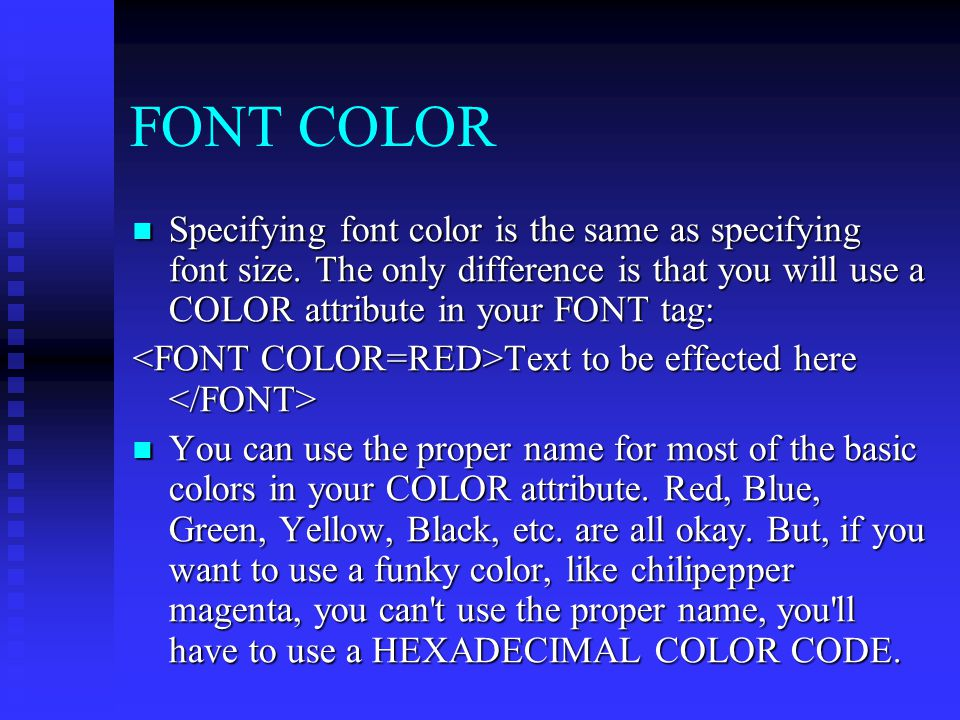 FONT COLOR Specifying font color is the same as specifying font size. The only difference is that you will use a COLOR attribute in your FONT tag: Spe