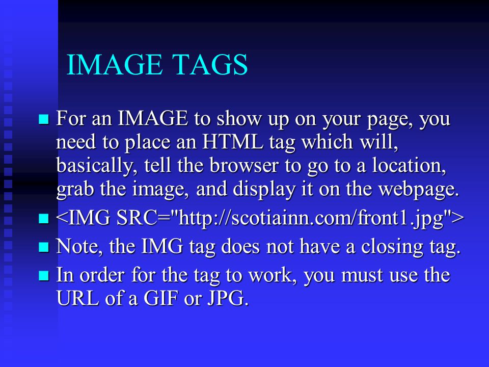 IMAGE TAGS For an IMAGE to show up on your page, you need to place an HTML tag which will, basically, tell the browser to go to a location, grab the i