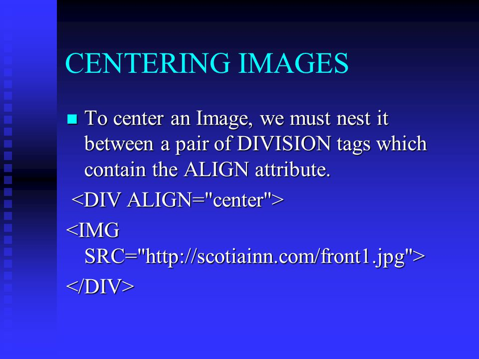CENTERING IMAGES To center an Image, we must nest it between a pair of DIVISION tags which contain the ALIGN attribute. To center an Image, we must ne