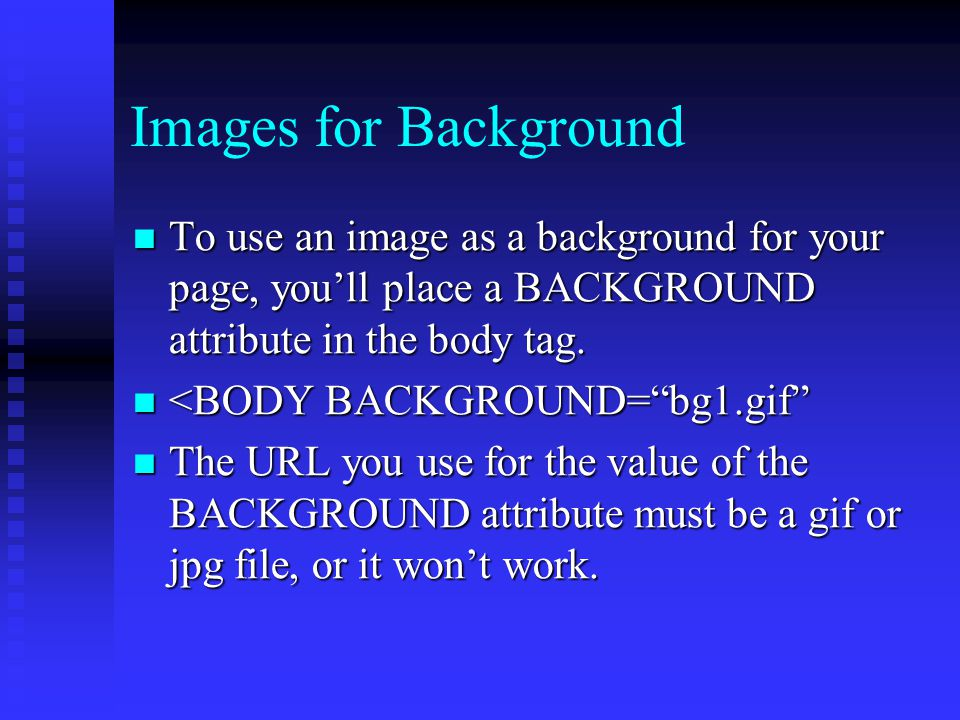 Images for Background To use an image as a background for your page, you'll place a BACKGROUND attribute in the body tag. To use an image as a backgro
